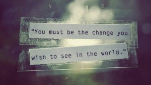 you-must-be-the-change-you-wish-to-see-in-the-world-mahatama-gandhi