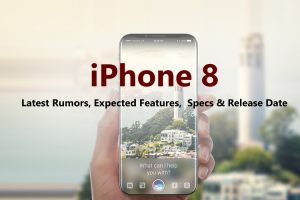 iPhone 8 Latest Rumors, Expected Launched Features, Specs and Release Date